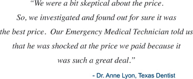 We were a bit skeptical about the price. So, we investigated and found out for sure it was the best price. Our Emergency Medical Technical told us that he was shcoked at the price we paid because it was such a great deal. - Dr. Anne Lyon, Texas Dentist